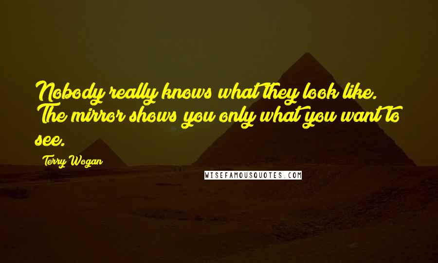 Terry Wogan quotes: Nobody really knows what they look like. The mirror shows you only what you want to see.