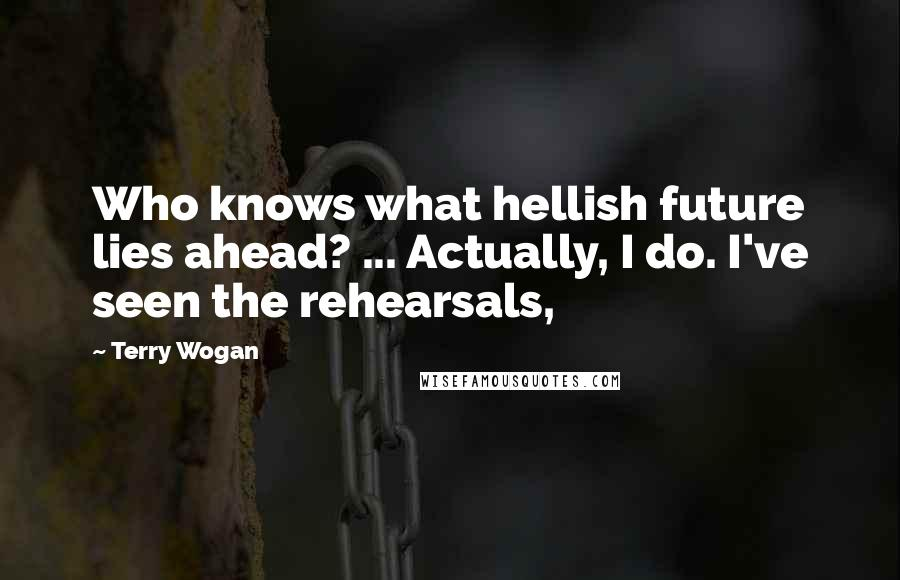 Terry Wogan quotes: Who knows what hellish future lies ahead? ... Actually, I do. I've seen the rehearsals,