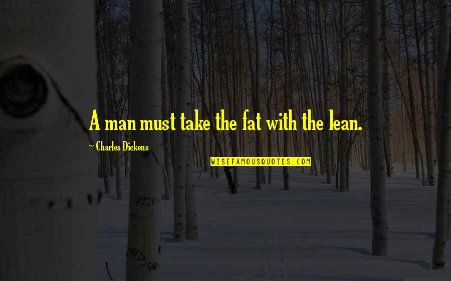 Tesla God Quotes By Charles Dickens: A man must take the fat with the