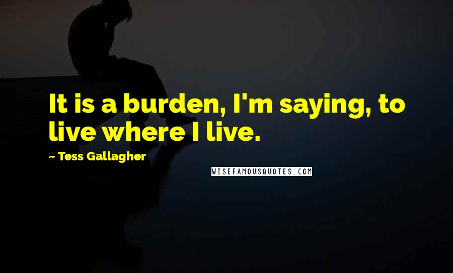 Tess Gallagher quotes: It is a burden, I'm saying, to live where I live.