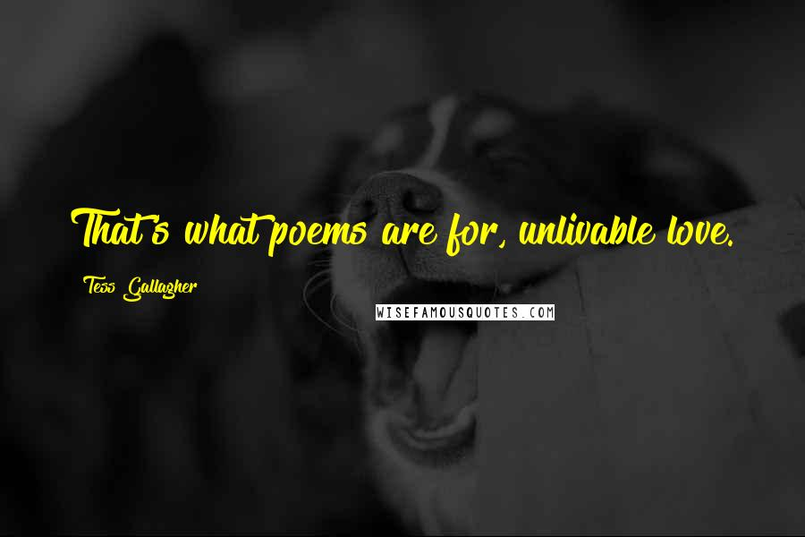 Tess Gallagher quotes: That's what poems are for, unlivable love.