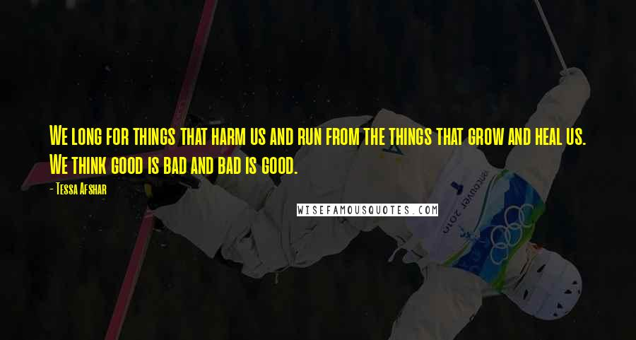 Tessa Afshar quotes: We long for things that harm us and run from the things that grow and heal us. We think good is bad and bad is good.
