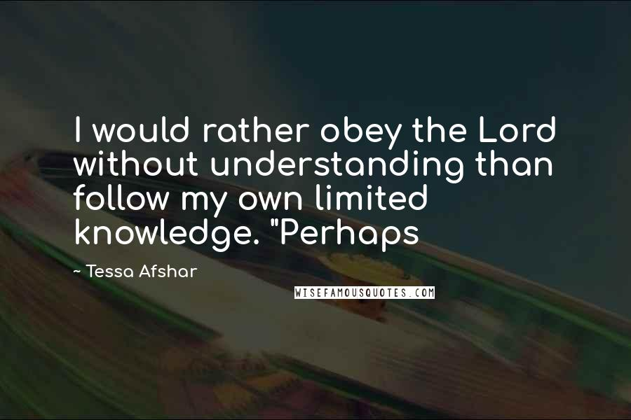 "Tessa Afshar quotes: I would rather obey the Lord without understanding than follow my own limited knowledge. ""Perhaps"