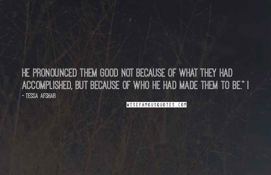 "Tessa Afshar quotes: He pronounced them good not because of what they had accomplished, but because of who He had made them to be."" I"