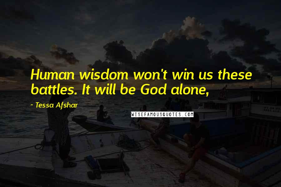 Tessa Afshar quotes: Human wisdom won't win us these battles. It will be God alone,