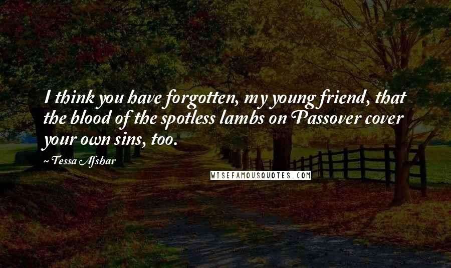 Tessa Afshar quotes: I think you have forgotten, my young friend, that the blood of the spotless lambs on Passover cover your own sins, too.