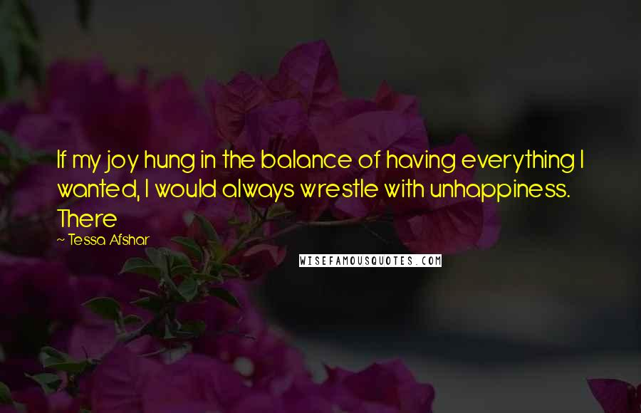 Tessa Afshar quotes: If my joy hung in the balance of having everything I wanted, I would always wrestle with unhappiness. There