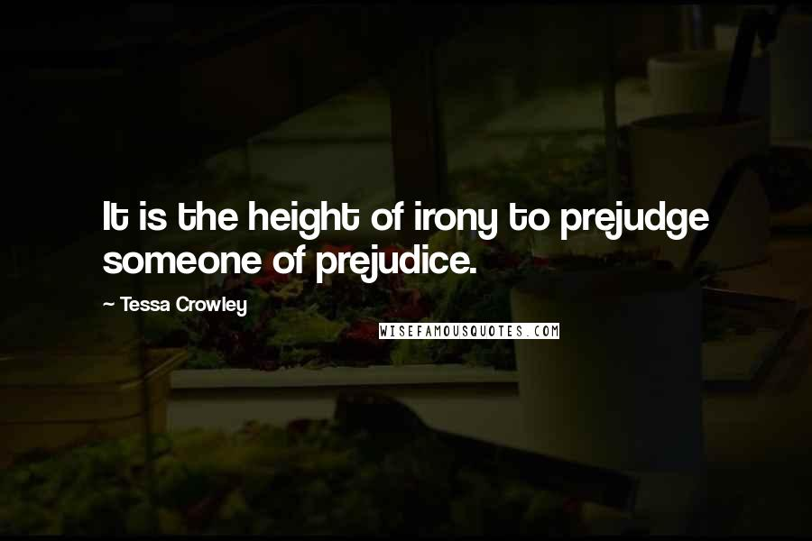 Tessa Crowley quotes: It is the height of irony to prejudge someone of prejudice.