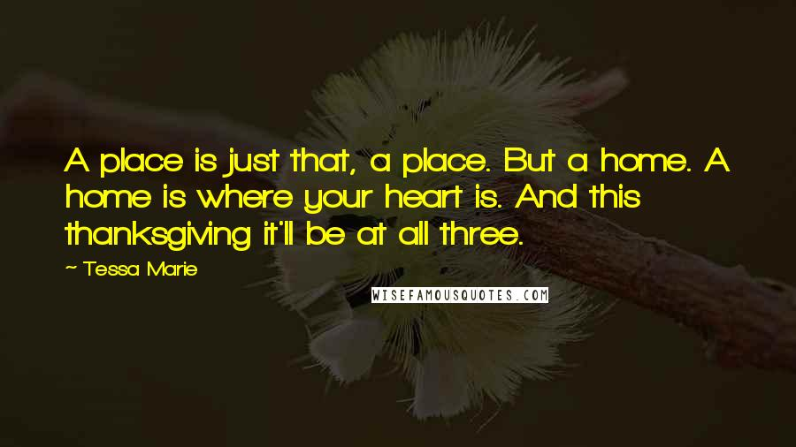 Tessa Marie quotes: A place is just that, a place. But a home. A home is where your heart is. And this thanksgiving it'll be at all three.