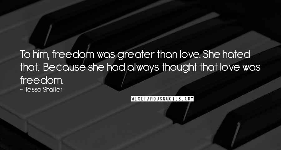 Tessa Shaffer quotes: To him, freedom was greater than love. She hated that. Because she had always thought that love was freedom.