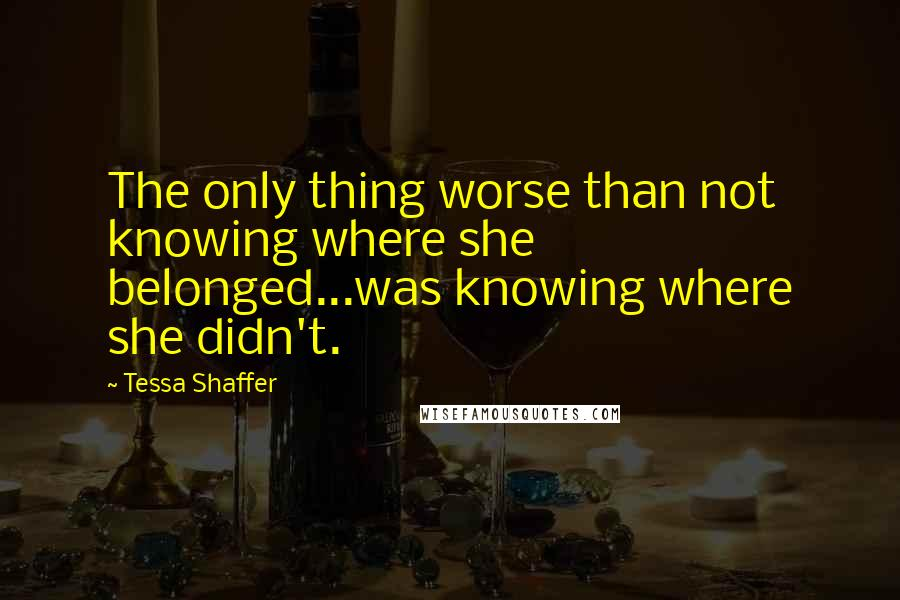 Tessa Shaffer quotes: The only thing worse than not knowing where she belonged...was knowing where she didn't.