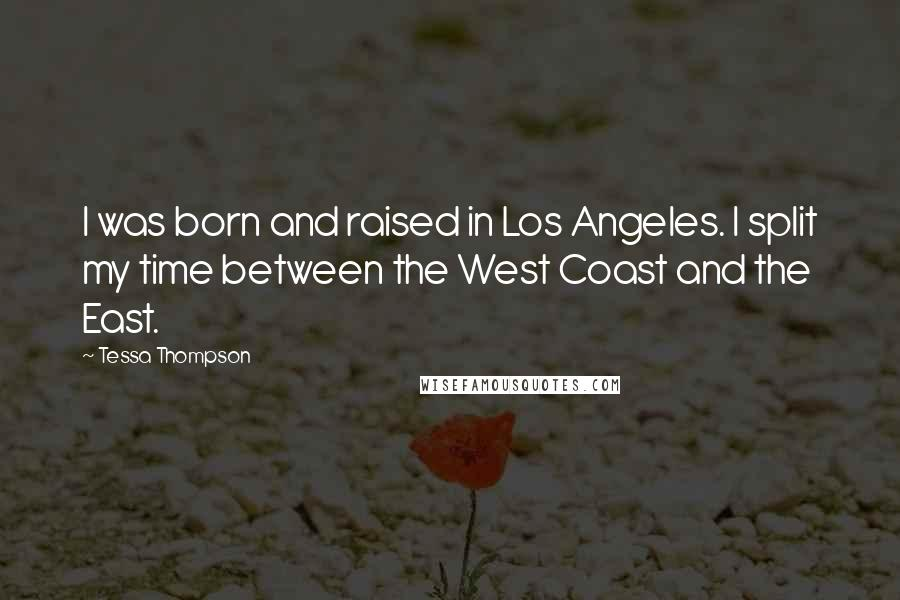 Tessa Thompson quotes: I was born and raised in Los Angeles. I split my time between the West Coast and the East.