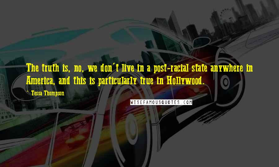 Tessa Thompson quotes: The truth is, no, we don't live in a post-racial state anywhere in America, and this is particularly true in Hollywood.