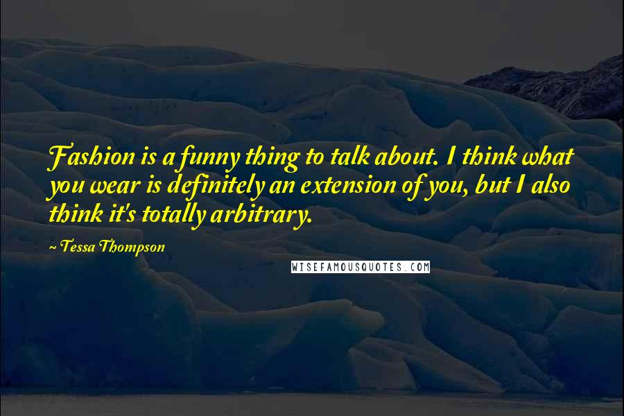 Tessa Thompson quotes: Fashion is a funny thing to talk about. I think what you wear is definitely an extension of you, but I also think it's totally arbitrary.