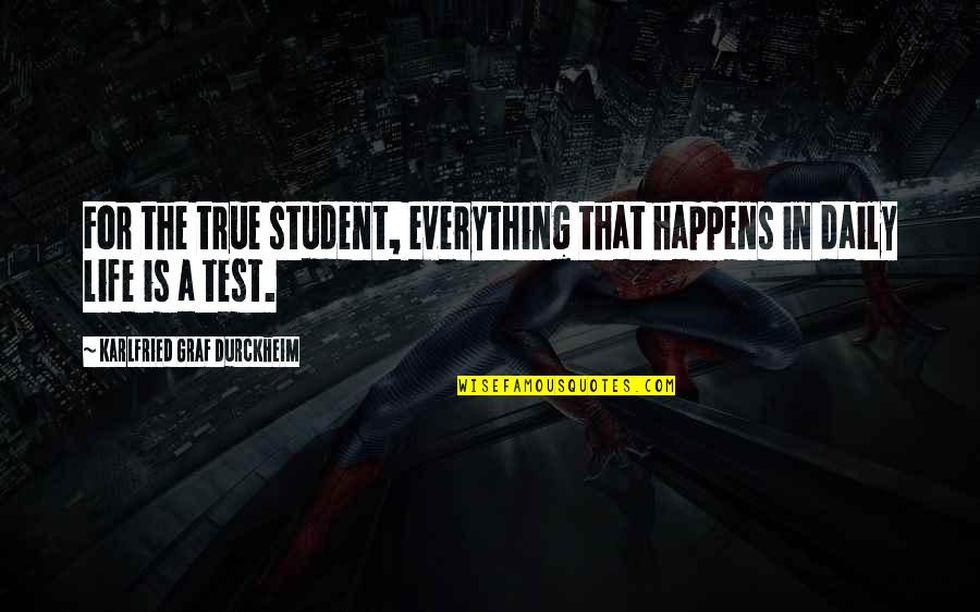 Tests In Life Quotes By Karlfried Graf Durckheim: For the true student, everything that happens in
