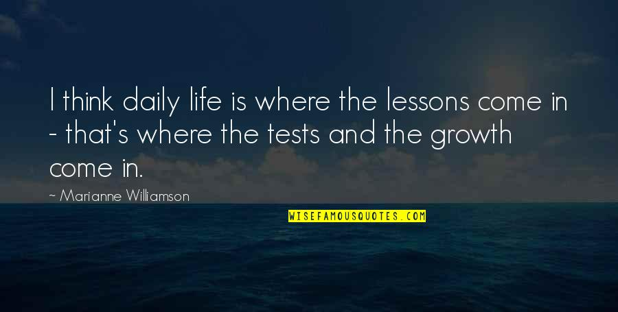 Tests In Life Quotes By Marianne Williamson: I think daily life is where the lessons