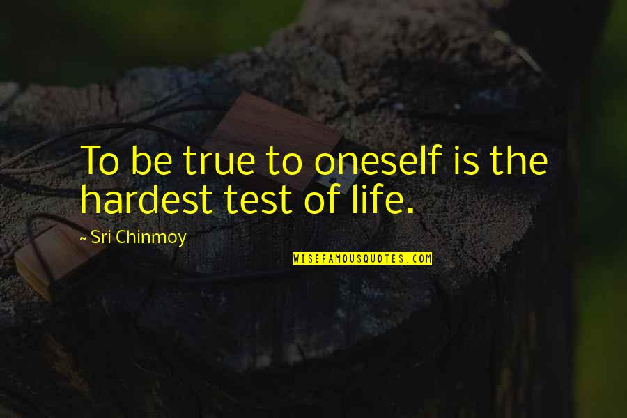Tests In Life Quotes By Sri Chinmoy: To be true to oneself is the hardest