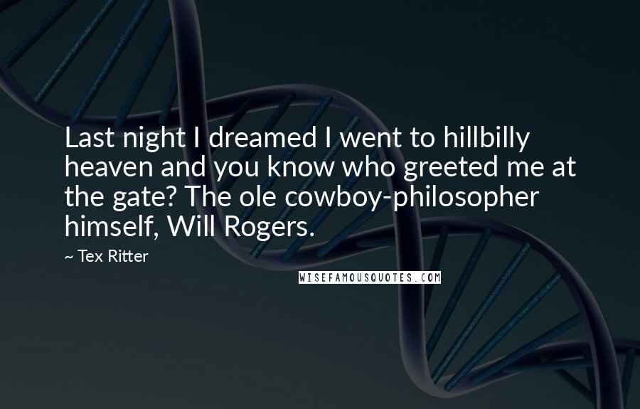 Tex Ritter quotes: Last night I dreamed I went to hillbilly heaven and you know who greeted me at the gate? The ole cowboy-philosopher himself, Will Rogers.
