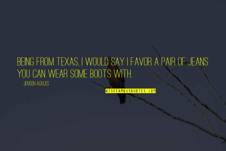 Texas Being The Best Quotes By Jensen Ackles: Being from Texas, I would say I favor