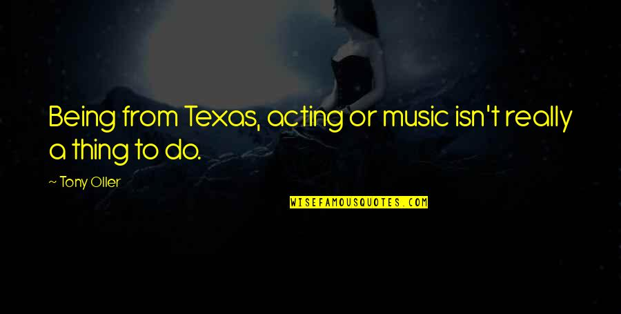 Texas Being The Best Quotes By Tony Oller: Being from Texas, acting or music isn't really