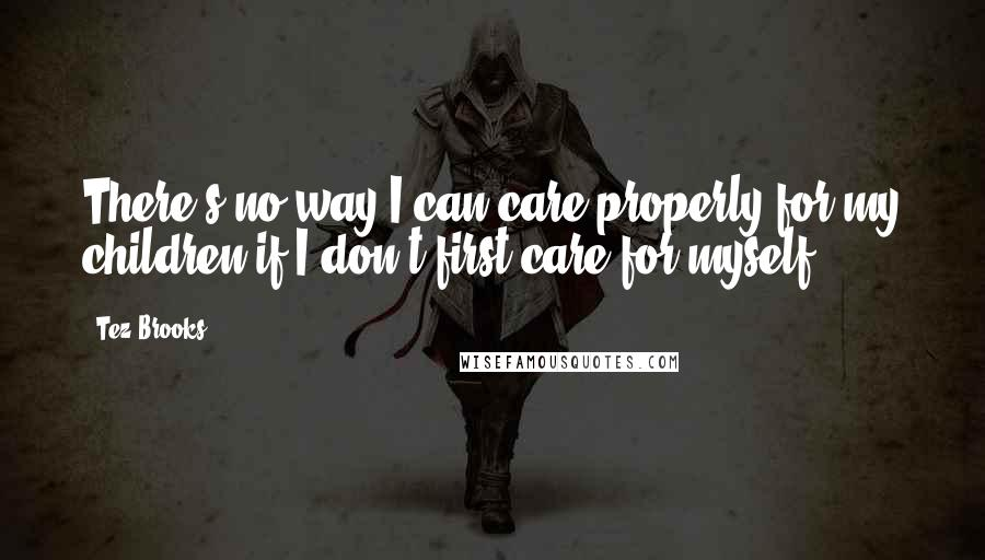 Tez Brooks quotes: There's no way I can care properly for my children if I don't first care for myself.