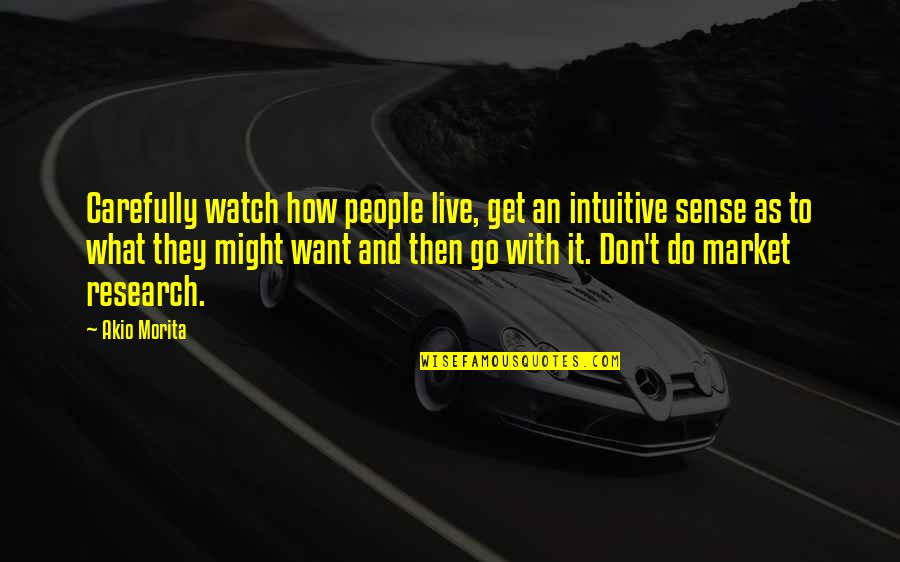 T'get Quotes By Akio Morita: Carefully watch how people live, get an intuitive