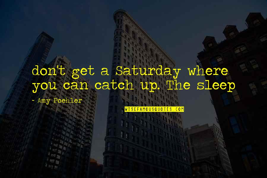 T'get Quotes By Amy Poehler: don't get a Saturday where you can catch