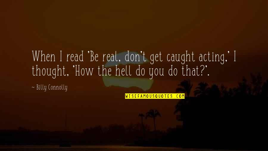 T'get Quotes By Billy Connolly: When I read 'Be real, don't get caught