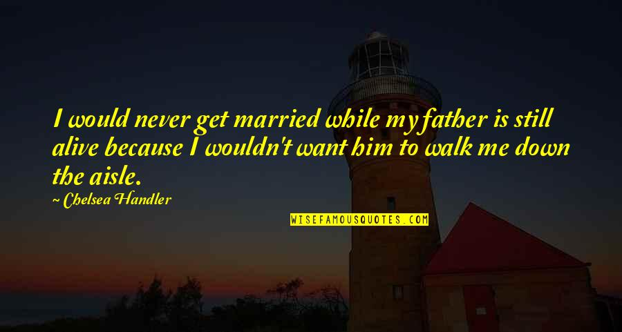 T'get Quotes By Chelsea Handler: I would never get married while my father