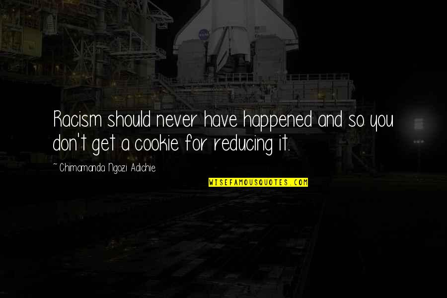 T'get Quotes By Chimamanda Ngozi Adichie: Racism should never have happened and so you