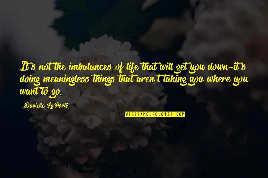 T'get Quotes By Danielle LaPorte: It's not the imbalances of life that will