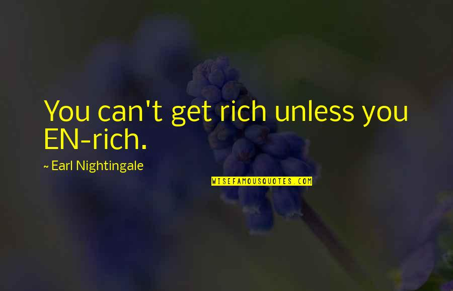 T'get Quotes By Earl Nightingale: You can't get rich unless you EN-rich.