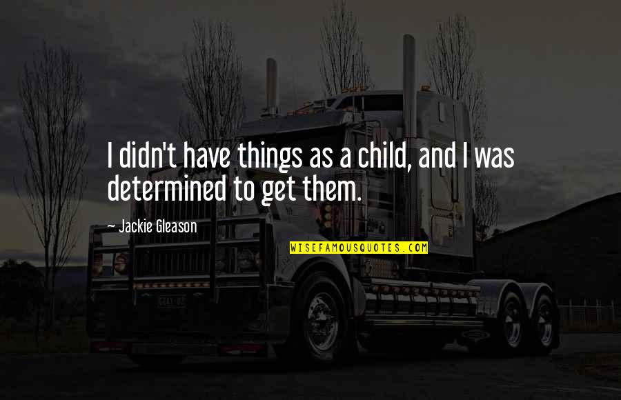 T'get Quotes By Jackie Gleason: I didn't have things as a child, and
