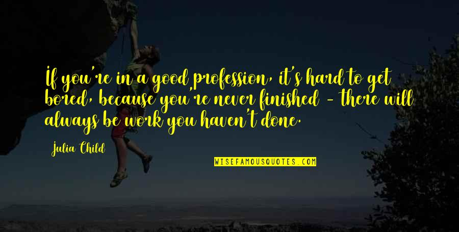 T'get Quotes By Julia Child: If you're in a good profession, it's hard