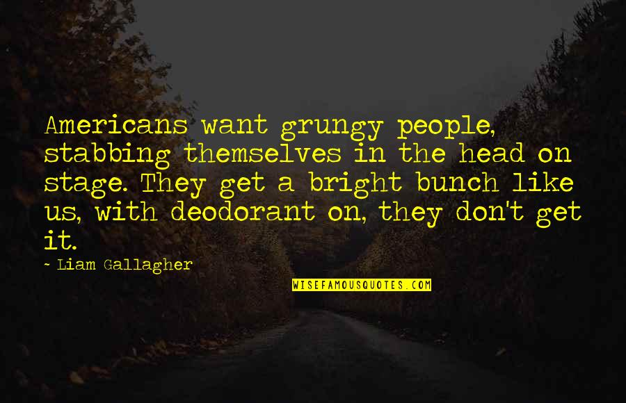 T'get Quotes By Liam Gallagher: Americans want grungy people, stabbing themselves in the