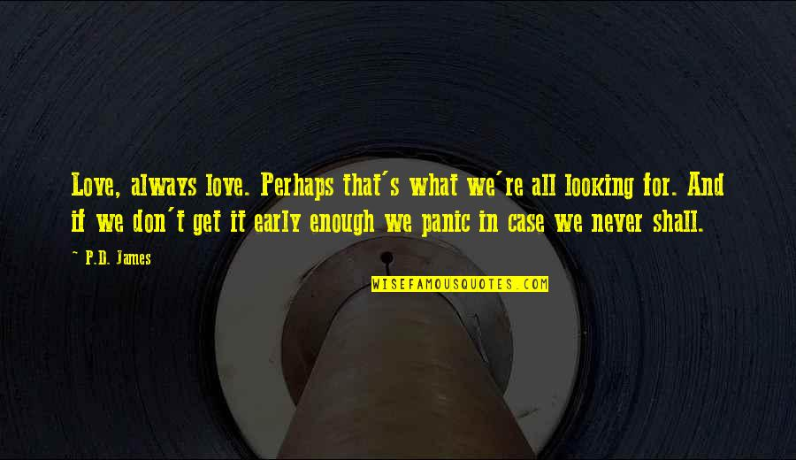 T'get Quotes By P.D. James: Love, always love. Perhaps that's what we're all