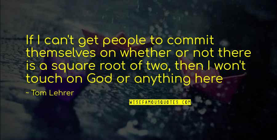 T'get Quotes By Tom Lehrer: If I can't get people to commit themselves