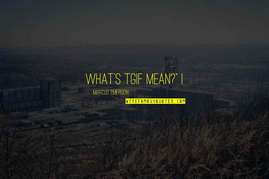 """Tgif Other Quotes By Marcus Emerson: What's TGIF mean?"""" I"""