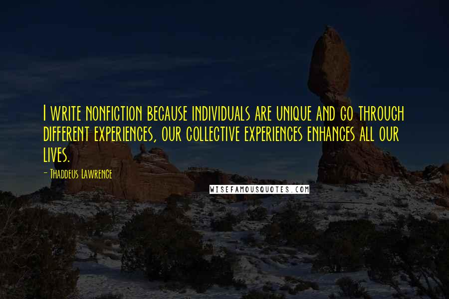 Thaddeus Lawrence quotes: I write nonfiction because individuals are unique and go through different experiences, our collective experiences enhances all our lives.