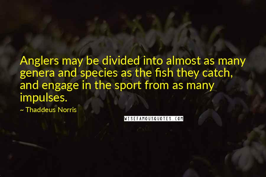 Thaddeus Norris quotes: Anglers may be divided into almost as many genera and species as the fish they catch, and engage in the sport from as many impulses.
