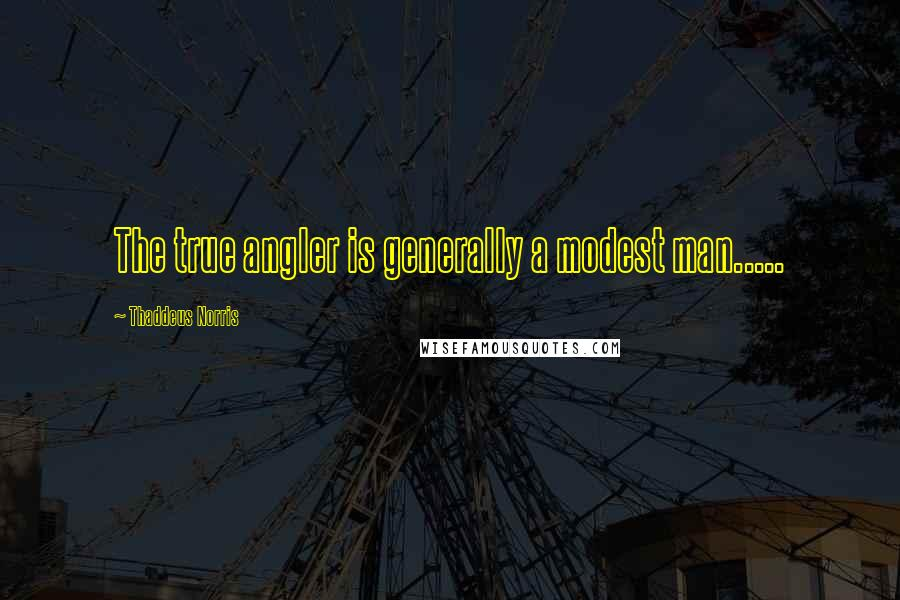 Thaddeus Norris quotes: The true angler is generally a modest man.....