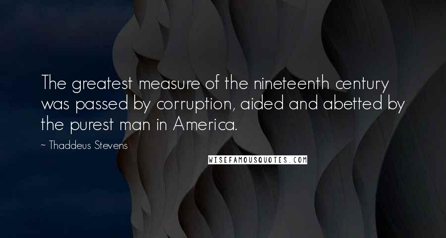 Thaddeus Stevens quotes: The greatest measure of the nineteenth century was passed by corruption, aided and abetted by the purest man in America.