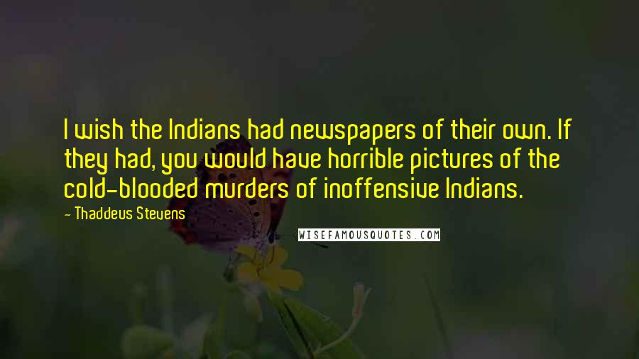 Thaddeus Stevens quotes: I wish the Indians had newspapers of their own. If they had, you would have horrible pictures of the cold-blooded murders of inoffensive Indians.