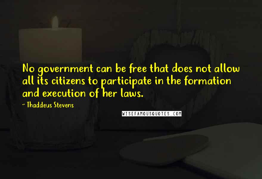 Thaddeus Stevens quotes: No government can be free that does not allow all its citizens to participate in the formation and execution of her laws.