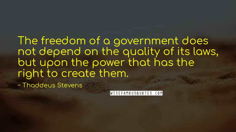 Thaddeus Stevens quotes: The freedom of a government does not depend on the quality of its laws, but upon the power that has the right to create them.