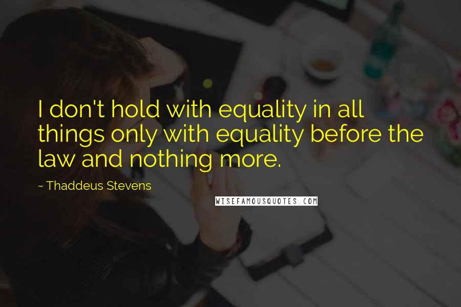 Thaddeus Stevens quotes: I don't hold with equality in all things only with equality before the law and nothing more.