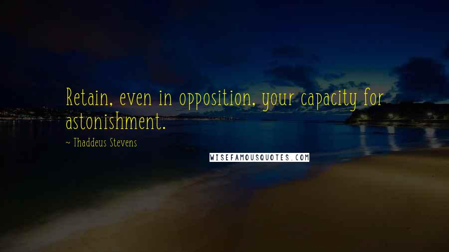 Thaddeus Stevens quotes: Retain, even in opposition, your capacity for astonishment.