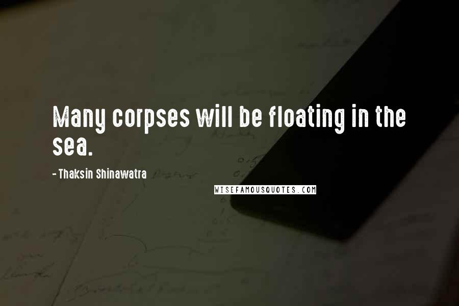 Thaksin Shinawatra quotes: Many corpses will be floating in the sea.