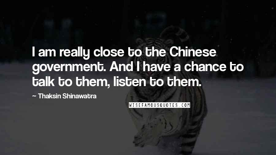Thaksin Shinawatra quotes: I am really close to the Chinese government. And I have a chance to talk to them, listen to them.