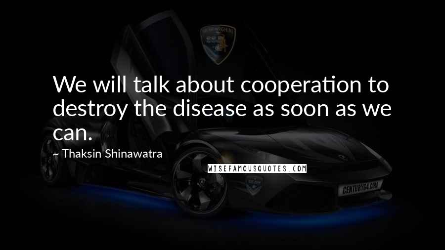 Thaksin Shinawatra quotes: We will talk about cooperation to destroy the disease as soon as we can.